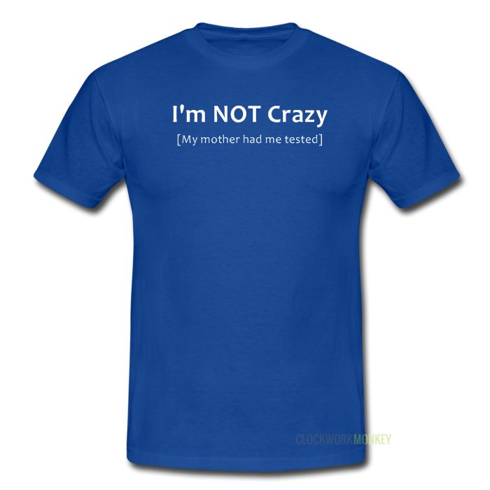 I'm Not Crazy [My Mother Had Me Tested] T-Shirt