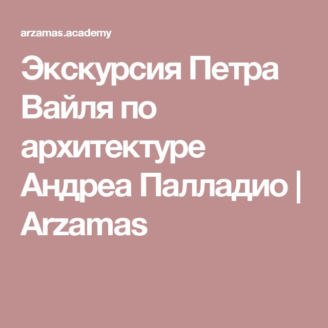 Экскурсия Петра Вайля по архитектуре Андреа Палладио | Arzamas
