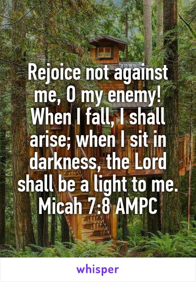 Rejoice not against me, O my enemy! When I fall, I shall arise; when I sit in darkness, the Lord shall be a light to me. Micah 7:8 AMPC