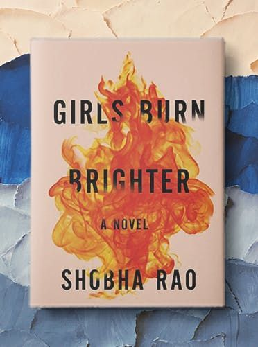 Girls Burn Brighter by Shobha Rao In contemporary South India, two young friends are torn apart by a violent crime, forcing them to endure the challenges faced by poor and undereducated women both in India and in America.
