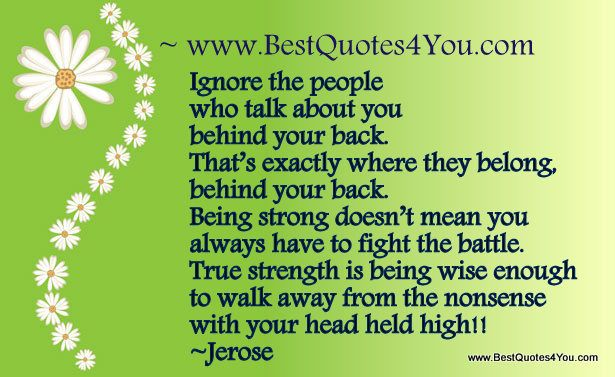Ignore the people who talk about you behind your back. That's exactly where they belong, behind your back. Being strong doesn't mean you always have to fight the battle. True strength is being wise enough to walk away from the nonsense with your head held high!!  Jerose