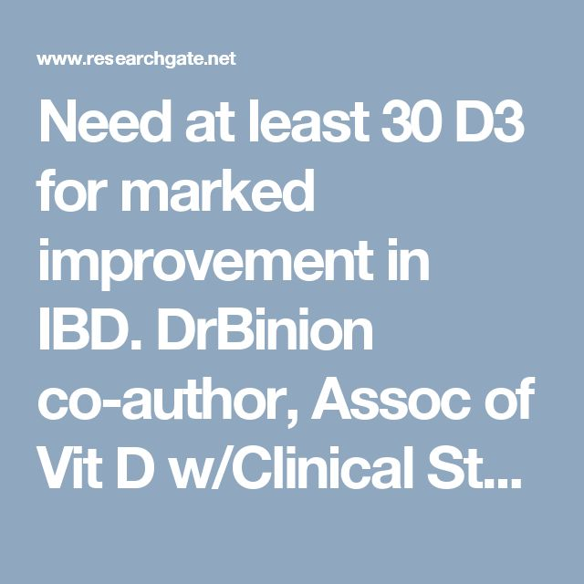 Need at least 30 D3 for marked improvement in IBD. DrBinion co-author, Assoc of Vit D w/Clinical Status in Inflammatory Bowel Disease: A 5-Year Longitudinal Study, 2016