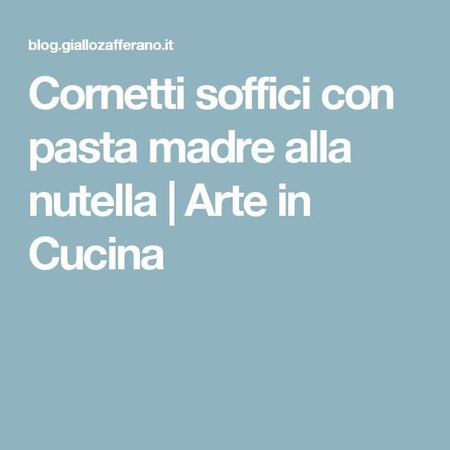 Cornetti soffici con pasta madre alla nutella | Arte in Cucina