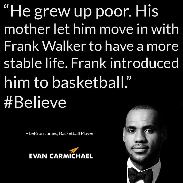 """""""He grew up poor. His mother let him move in with Frank Walker to have a more stable life. Frank introduced him to basketball."""" – LeBron James #Believe - http://www.evancarmichael.com/blog/2014/10/24/grew-poor-mother-let-move-frank-walker-stable-life-frank-introduced-basketball-lebron-james-believe/"""
