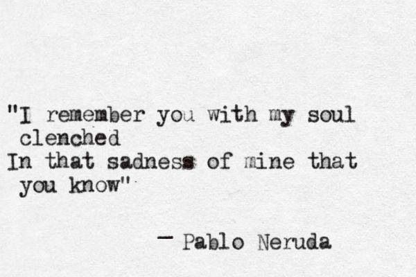 """""""I remember you with my soul clenched .. In that sadness of mine that you know."""" ~ Pablo Neruda"""