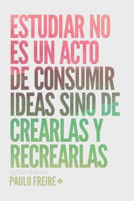 """""""Estudiar no es un acto de consumir ideas sino de crearlas y recrearlas"""". Paulo Freire.-"""