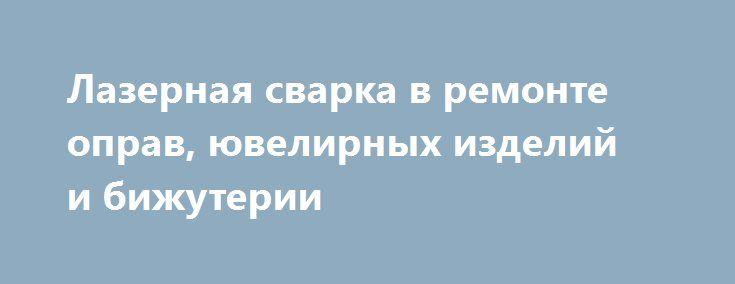 Лазерная сварка в ремонте оправ, ювелирных изделий и бижутерии http://ramamama.ru/lazernaya-svarka-v-remonte-oprav-yuvelirnyx-izdelij-i-bizhuterii/  Вам отказали в других мастерских? Тогда вам обязательно помогут в компании «Лазерная сварка»! Специалисты компании ремонтируют не только оправы (включая титановые), но и утонченные ювелирные изделия и бижутерию. Также мастера осуществляют ремонт пластиковых оправ для очков с заменой гаек и винтиков, носовых узоров и заушников, шарниров и…