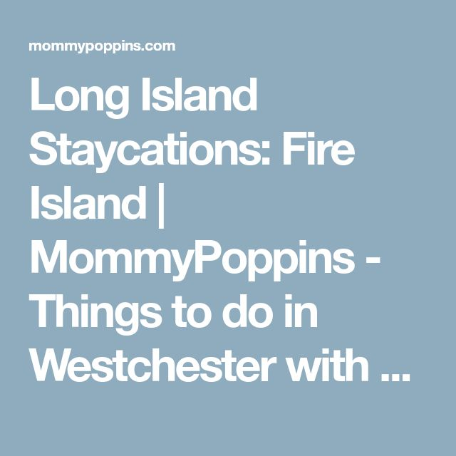 Long Island Staycations: Fire Island   MommyPoppins - Things to do in Westchester with Kids