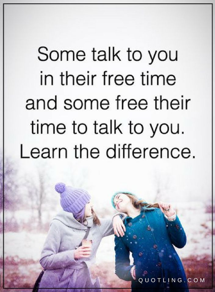 Quotes Some talk to you in their free time and some free their time to talk to you. Learn the difference.