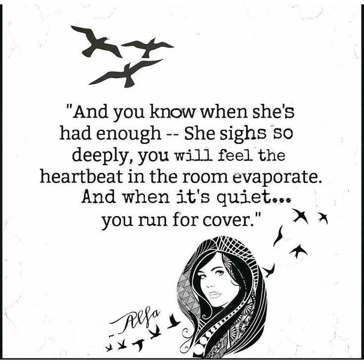 """""""And you know when she's had enough -- She sighs so deeply, you feel the heartbeat in the room evaporate. And when it's quiet...you run for cover."""""""