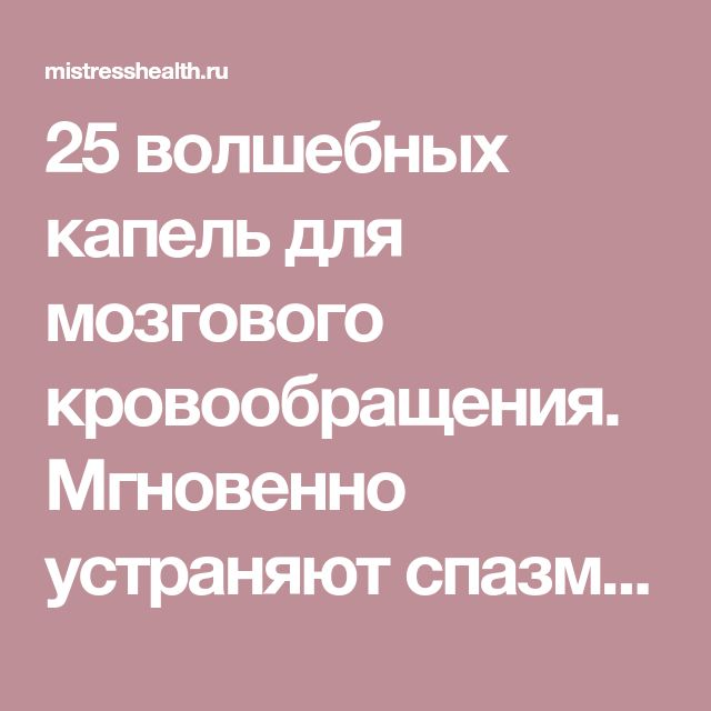 25 волшебных капель для мозгового кровообращения. Мгновенно устраняют спазм сосудов и снимают боль!