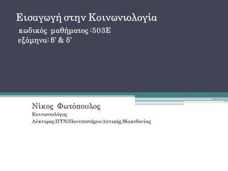 Εισαγωγή στην Κοινωνιολογία κωδικός μαθήματος :503Ε εξάμηνα: β' & δ' Νίκος Φωτόπουλος Κοινωνιολόγος Λέκτορας ΠΤΝ/Πανεπιστήμιο Δυτικής Μακεδονίας.