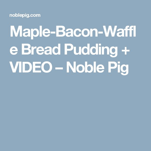 Maple-Bacon-Waffle Bread Pudding + VIDEO – Noble Pig