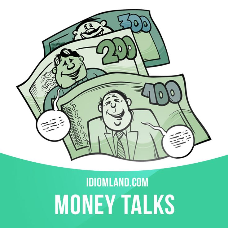 """""""Money talks"""" means """"rich people can get what they want"""". Example: - He can't act so how did he get the part in the movie? - His father is a millionaire. Money talks."""
