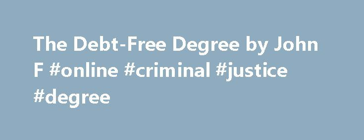 The Debt-Free Degree by John F #online #criminal #justice #degree http://degree.remmont.com/the-debt-free-degree-by-john-f-online-criminal-justice-degree/  #free degree # The Debt-Free Degree Available on iPhone, iPad, iPod touch, and Mac. Category: Education Published: Sep 23, 2015 Publisher: Forbes Media Seller: Pronoun, Inc Print Length: 90 Pages Language: English Requirements: To view this book, you must have…