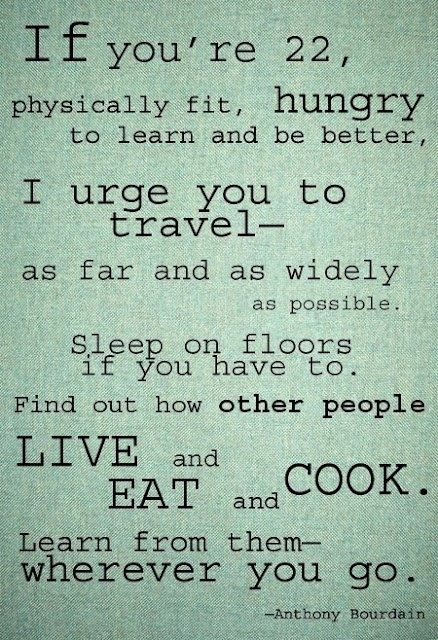 learn.Words Of Wisdom, Anthonybourdain, Inspiration, The Plans, Travelquotes, Travel Quotes, Wise Words, Good Advice, Anthony Bourdain