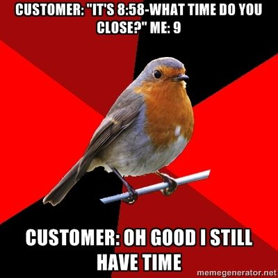 Retail Robin - Customer: Its 8:58-what time Do you close? Me: 9 CusTomer: oh good I still have time. Ummm.... No you don't!!!!!!