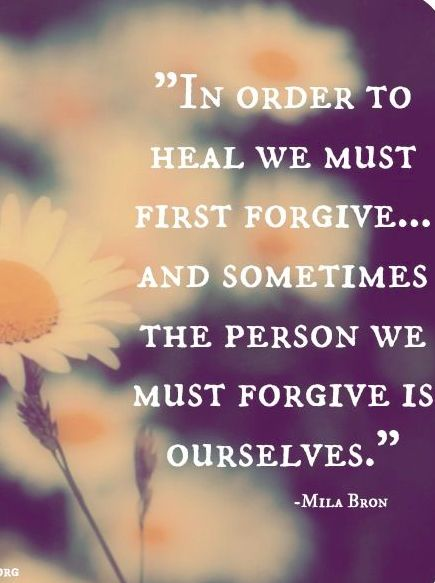 Sometimes the person we must forgive is ourselves.