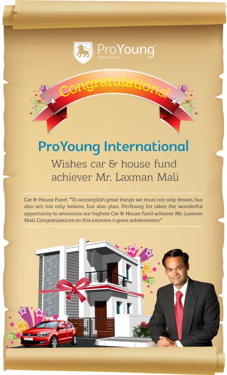 "Car & House Fund - ""To accomplish great things we must not only dream, but also act; not only believe, but also plan. ProYoung Int takes the wonderful opportunity to announce our highest Car & House fund achiever Mr.Laxman Mali. Congratulations on this extreme n great achievement."""