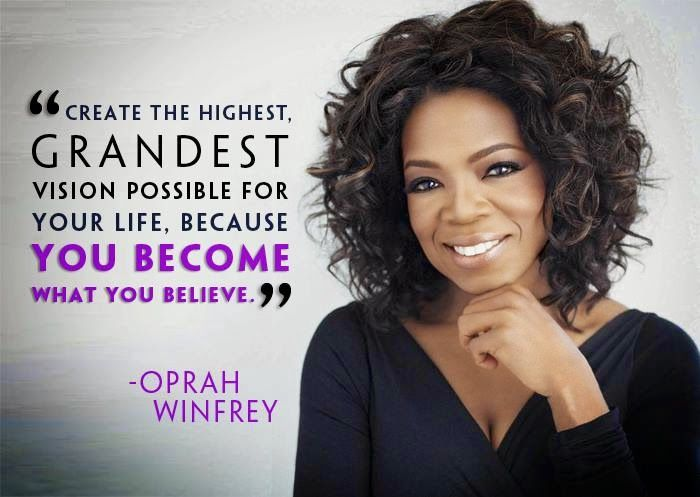 Create The Highest. Grandest Vision Possible For Your Life, Because You Become What You Believe. - Oprah Winfrey