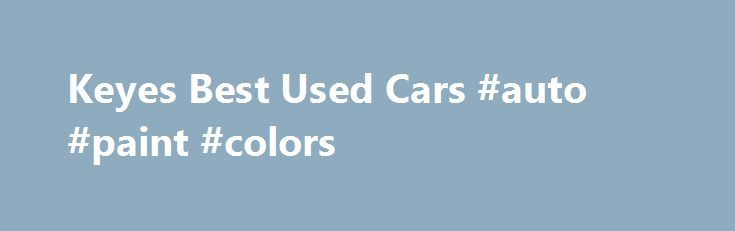 Keyes Best Used Cars #auto #paint #colors http://spain.remmont.com/keyes-best-used-cars-auto-paint-colors/  #best used cars # Welcome to Keyes Best Used Cars serving the greater Van Nuys, CA area. Keyes Best Used Cars is a Lexus Auto Dealer Our goal is to make your car buying experience the best possible. Keyes Best Used Cars s virtual dealership offers a wide variety of new and used cars, Lexus incentives, service specials, and Lexus parts savings. Conveniently located in Van Nuys, CA we…