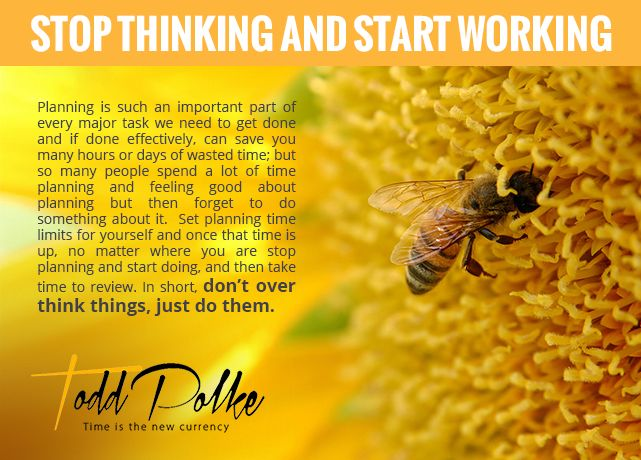 Stop thinking and start working, seriously.