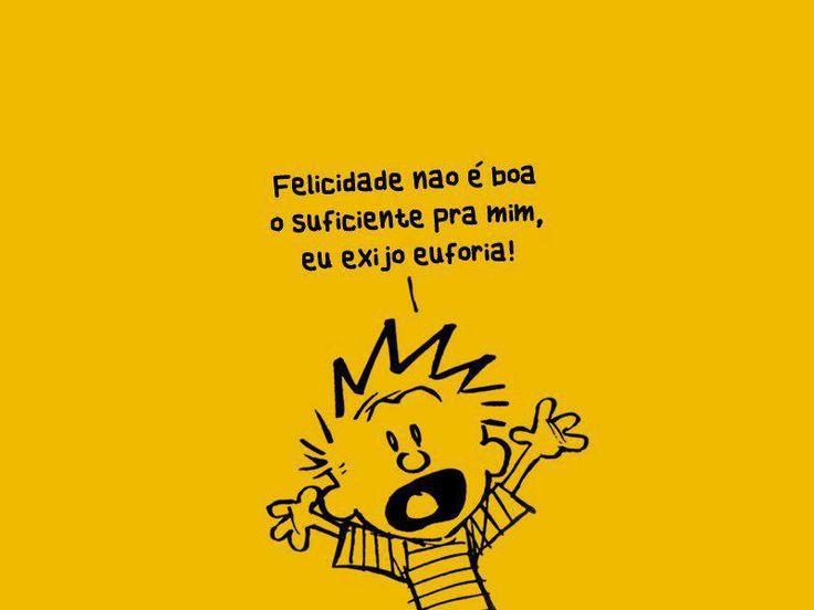 """""""Felicidade não é boa o suficiente pra mim, eu exijo euforia!""""  =P"""