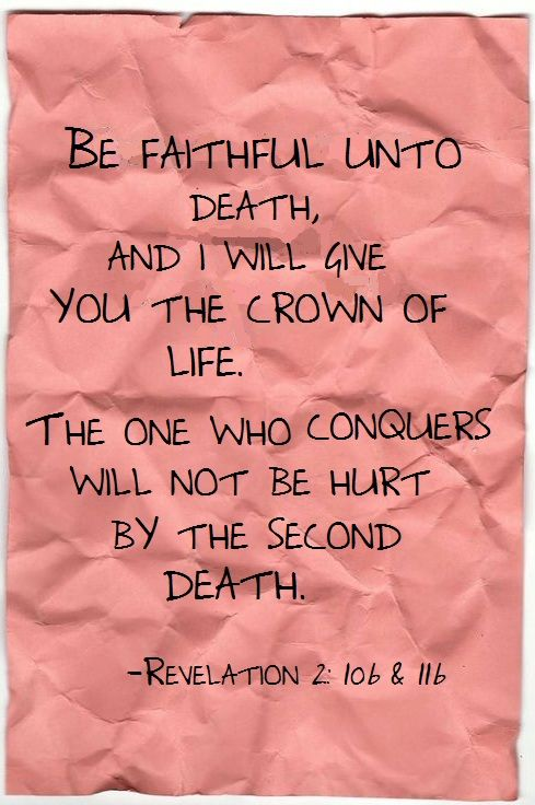 Revelation 2:10-11  (KJV)  10 Fear none of those things which thou shalt suffer: behold, the devil shall cast some of you into prison, that ye may be tried; and ye shall have tribulation ten days: be thou faithful unto death, and I will give thee a crown of life.  11 He that hath an ear, let him hear what the Spirit saith unto the churches; He that overcometh shall not be hurt of the second death.