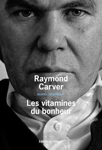 Oeuvres complètes. Volume 4, Les vitamines du bonheur - Raymond Carver