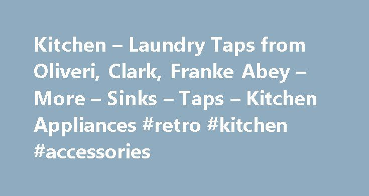 Kitchen – Laundry Taps from Oliveri, Clark, Franke Abey – More – Sinks – Taps – Kitchen Appliances #retro #kitchen #accessories http://kitchen.nef2.com/kitchen-laundry-taps-from-oliveri-clark-franke-abey-more-sinks-taps-kitchen-appliances-retro-kitchen-accessories/  #kitchen tap # Sleek and stylish stainless steel taps for your kitchen or bathroom Whether cleaning vegetables, washing hands, scrubbing dishes or fetching a drink, a tap is a fundamental part of your kitchen or bathroom. Just…