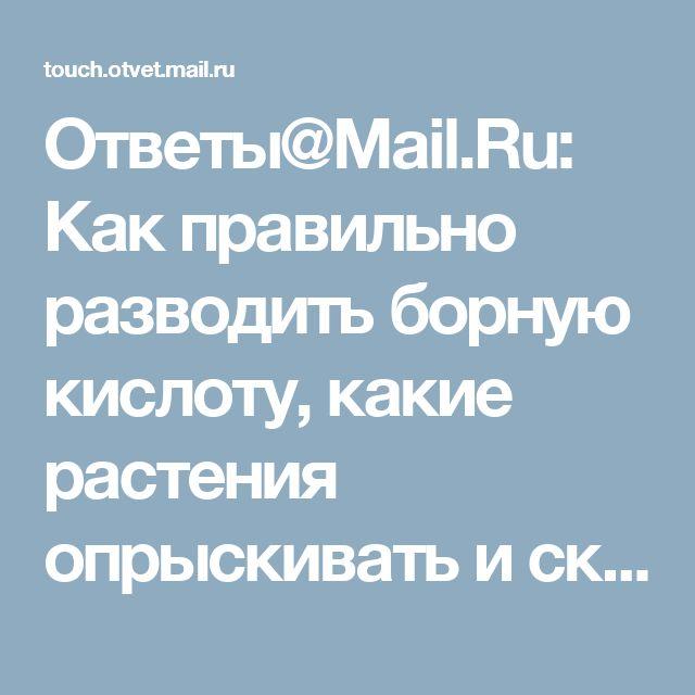 Ответы@Mail.Ru: Как правильно разводить борную кислоту, какие растения опрыскивать и сколько раз?