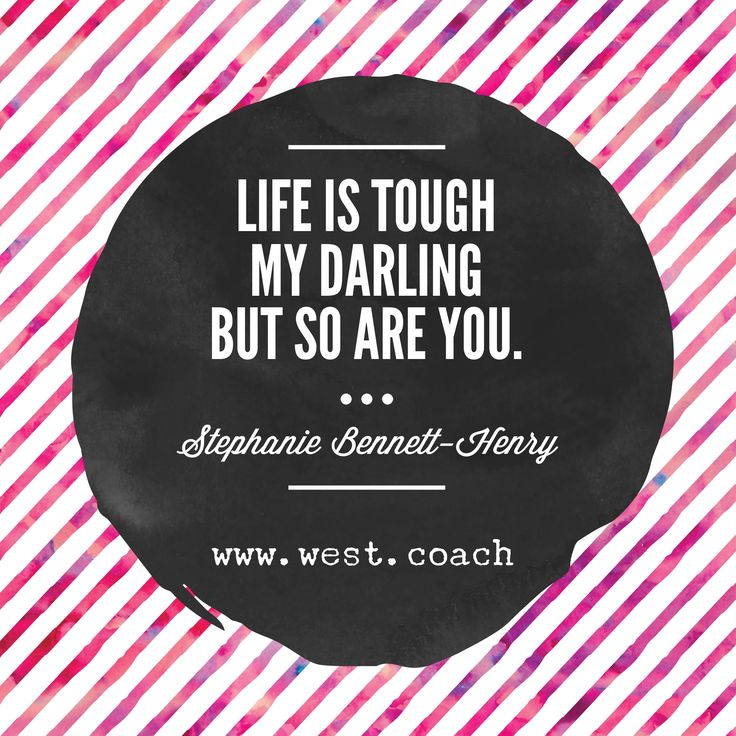 Life is tough my darling, but so are you. -  Stephanie Bennett-Henry  , Eileen West Life Coach, Life Coach, inspiration, inspirational quotes, motivation, motivational quotes, quotes, daily quotes, self improvement, personal growth, creativity, creativity cheerleader, life quotes