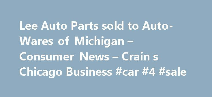 Lee Auto Parts sold to Auto-Wares of Michigan – Consumer News – Crain s Chicago Business #car #4 #sale http://auto.remmont.com/lee-auto-parts-sold-to-auto-wares-of-michigan-consumer-news-crain-s-chicago-business-car-4-sale/  #lee auto parts # Search (Crain's) — Two Chicago area aftermarket auto parts companies have been acquired as the industry independents continue to consolidate under pressure from big-box retailers. articlePara – html? Lee Auto Parts Inc. of Des Plaines and Certified…