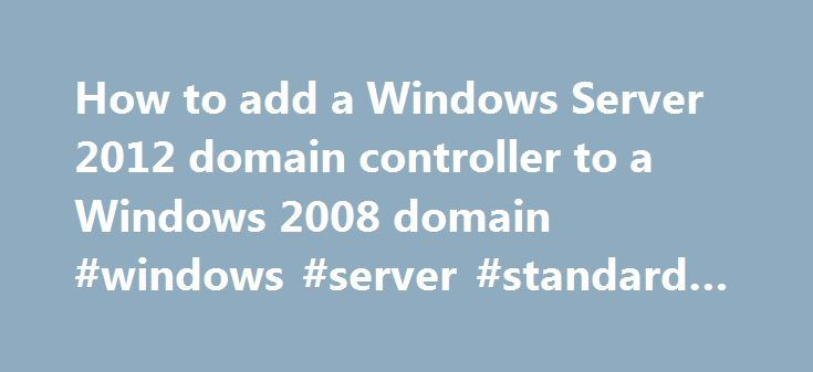 How to add a Windows Server 2012 domain controller to a Windows 2008 domain #windows #server #standard #fe http://lexingtone.remmont.com/how-to-add-a-windows-server-2012-domain-controller-to-a-windows-2008-domain-windows-server-standard-fe/  # How to add a Windows Server 2012 domain controller to an existing Windows 2008 domain There are two ways to add Windows 2012 DCs to an existing domain: 1 Perform an in-place upgrade of an existing Windrows 2008 or Windows 2008 R2 domain controller; or…