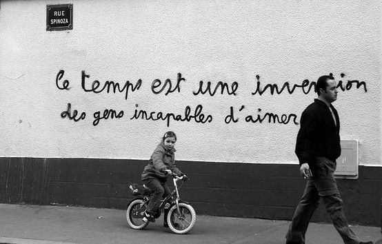 """""""Time is the invention of those incapable of love."""", graffiti on a wall of rue Spinoza, Paris. (""""Le temps est une invention des gens incapables d'aimer."""")"""