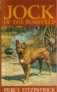 Jock of the Bushveld By Percy FitzPatrick Set in South Africa in the tough days of the 1880s Transvaal gold rush when the ox-wagon supply trains went back and forth to supply the gold mines and a man needed a dog to hunt for meat to eat.