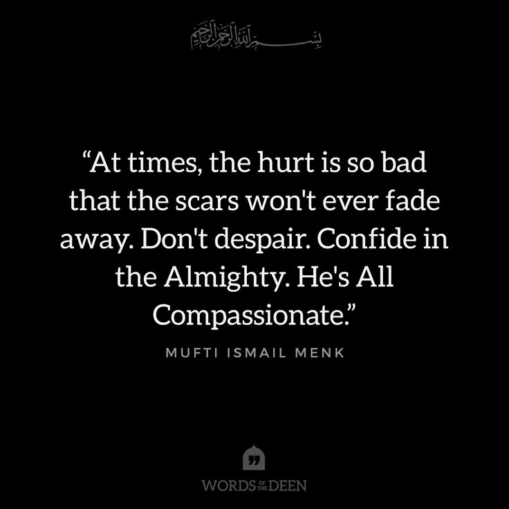 """At times, the hurt is so bad that the scars won't ever fade away. Don't despair. Confide in the Almighty. He's All Compassionate."" - Mufti Ismail Menk"