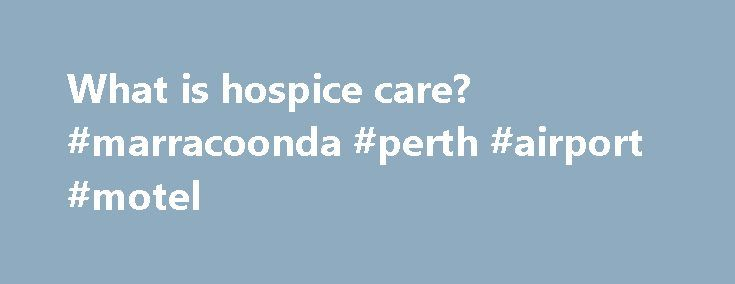 What is hospice care? #marracoonda #perth #airport #motel http://hotel.remmont.com/what-is-hospice-care-marracoonda-perth-airport-motel/  #hospice care # What is hospice care? You matter because of who you are. You matter to the last moment of your life, and we will do all we can. not only to help you die peacefully, but also to live until you die. –Dame Cicely Saunders Hospice care focuses on the quality of life […]