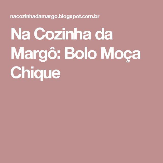 Na Cozinha da Margô: Bolo Moça Chique