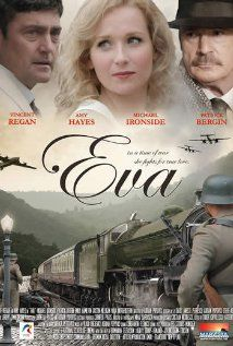 Eva (2010) Good move.  Good period movie. As World War II ascends upon Europe, Eva meets Tudor on her 16th birthday and he becomes the love of her life. But their relationship suffers through his constant mysterious departures and reappearances.  Vincent Regan, Amy Beth Hayes, Michael Ironside...17a
