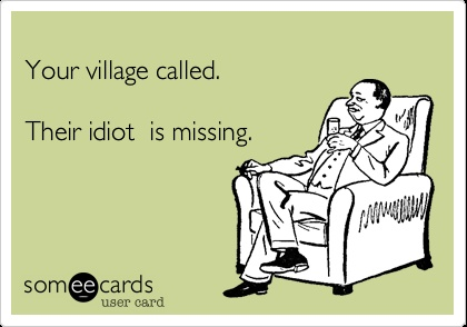 Your village called. Their idiot is missing.