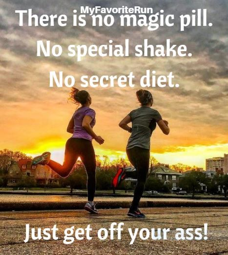 There is no magic pill. No special shake. No secret diet... Just get off your ass!