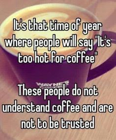 "It's that time of year where people will say ""IT's too hot for coffee"" These people do not understand and coffee and are not to be trusted."