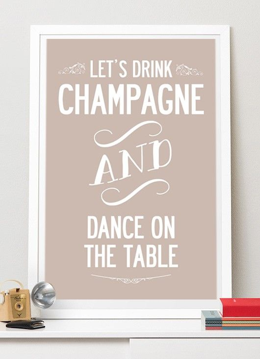 Let's drink champagne and dance on the tables by I Love Design! #nordicdesigncollective #ilovedesign #champagne #weekend #party #drink #dance #celebrate #typography #poster #print #wisdom #art #lets #letsdrinkchampagneanddanceonthetables #table #wallart
