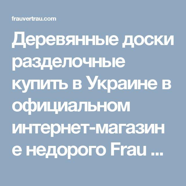 Деревянные доски разделочные купить в Украине в официальном интернет-магазине недорого Frau Vertrau