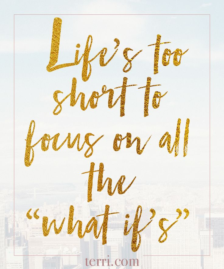 "Life's too short to focus on all the ""what if's""."
