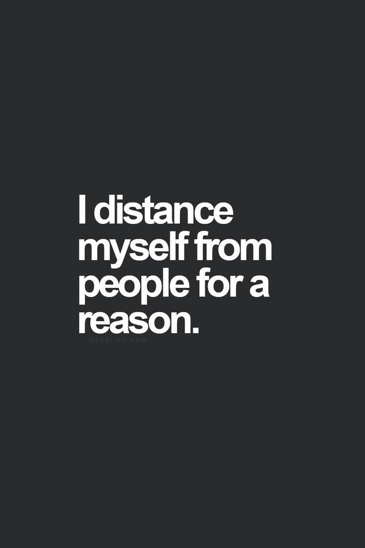 I distance myself from people for a reason.