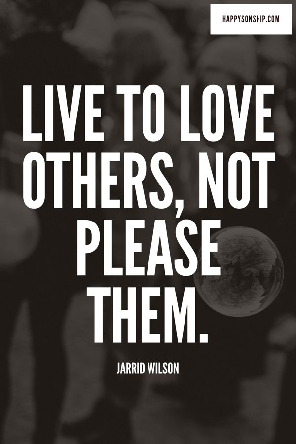 Live to love others, not please them.