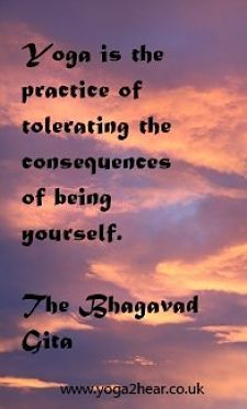 Yoga is the practice of tolerating the consequences of being yourself.  The Bhagavad Gita