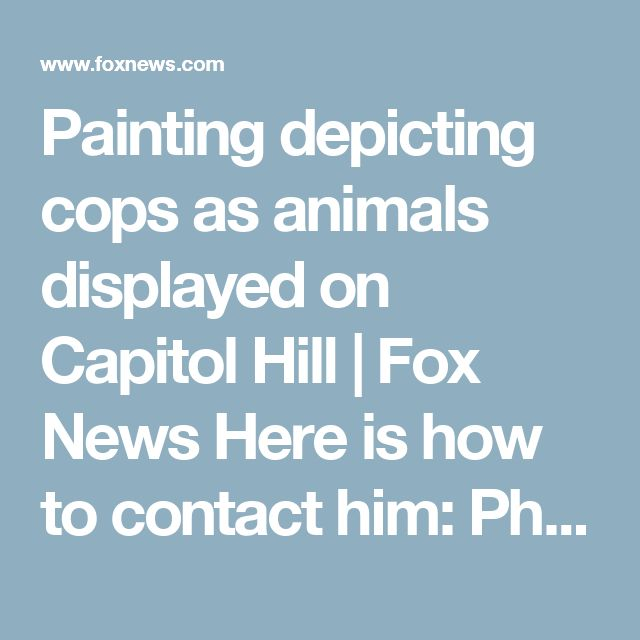 Painting depicting cops as animals displayed on Capitol Hill | Fox News Here is how to contact him: Phone: (202) 225-2406 Fax: (202) 226-3717